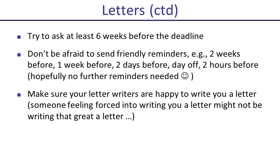 Try to ask at least 6 weeks before the deadline Don't be afraid to send friendly reminders, e.g., 2 weeks before, 1 week before, 2 days before, day off, 2 hours before (hopefully no further reminders needed ) Make sure your letter writers are happy to write you a letter (someone feeling forced into writing you a letter might not be writing that great a letter …) Letters (ctd)