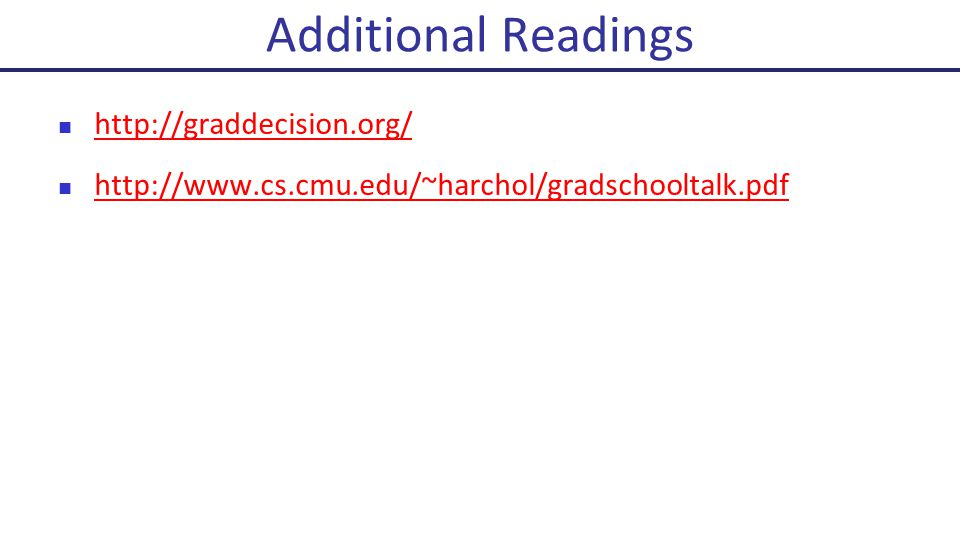 http://graddecision.org/ http://www.cs.cmu.edu/~harchol/gradschooltalk.pdf Additional Readings