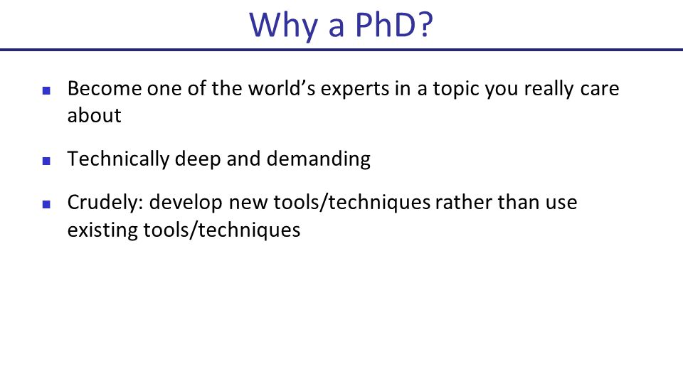 Become one of the world's experts in a topic you really care about Technically deep and demanding Crudely: develop new tools/techniques rather than use existing tools/techniques Why a PhD