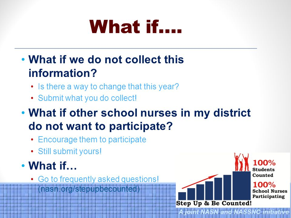 A joint NASN and NASSNC initiative What if we do not collect this information? Is there a way to change that this year? Submit what you do collect! Wh