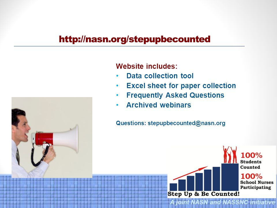 A joint NASN and NASSNC initiative http://nasn.org/stepupbecounted Website includes: Data collection tool Excel sheet for paper collection Frequently Asked Questions Archived webinars Questions: stepupbecounted@nasn.org