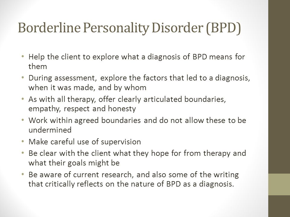 Borderline Personality Disorder (BPD) Help the client to explore what a diagnosis of BPD means for them During assessment, explore the factors that led to a diagnosis, when it was made, and by whom As with all therapy, offer clearly articulated boundaries, empathy, respect and honesty Work within agreed boundaries and do not allow these to be undermined Make careful use of supervision Be clear with the client what they hope for from therapy and what their goals might be Be aware of current research, and also some of the writing that critically reflects on the nature of BPD as a diagnosis.
