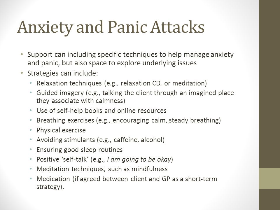 Anxiety and Panic Attacks Support can including specific techniques to help manage anxiety and panic, but also space to explore underlying issues Strategies can include: Relaxation techniques (e.g., relaxation CD, or meditation) Guided imagery (e.g., talking the client through an imagined place they associate with calmness) Use of self-help books and online resources Breathing exercises (e.g., encouraging calm, steady breathing) Physical exercise Avoiding stimulants (e.g., caffeine, alcohol) Ensuring good sleep routines Positive 'self-talk' (e.g., I am going to be okay) Meditation techniques, such as mindfulness Medication (if agreed between client and GP as a short-term strategy).