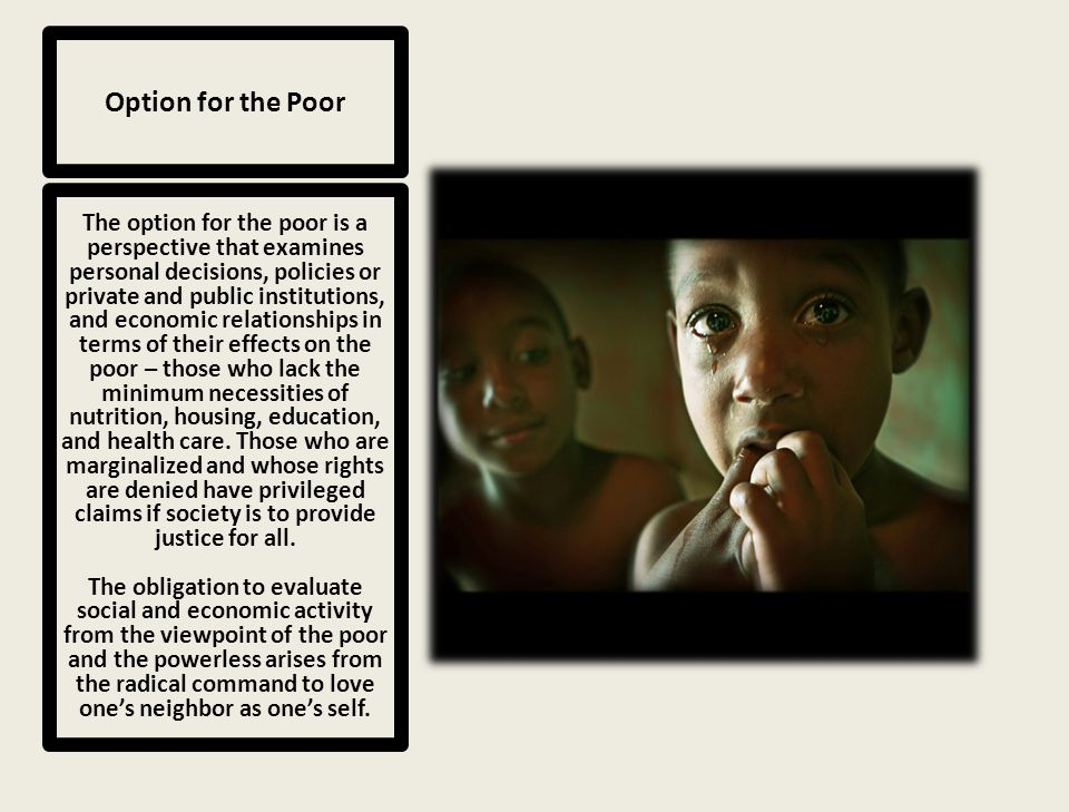 Option for the Poor The option for the poor is a perspective that examines personal decisions, policies or private and public institutions, and economic relationships in terms of their effects on the poor – those who lack the minimum necessities of nutrition, housing, education, and health care.