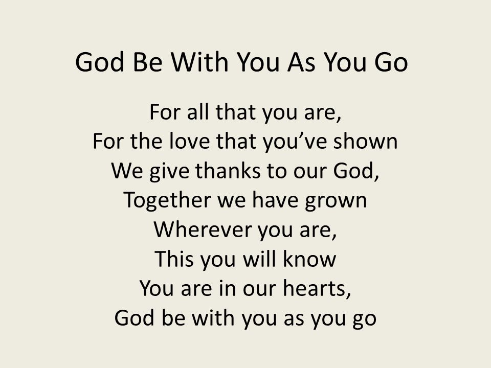 God Be With You As You Go For all that you are, For the love that you've shown We give thanks to our God, Together we have grown Wherever you are, Thi