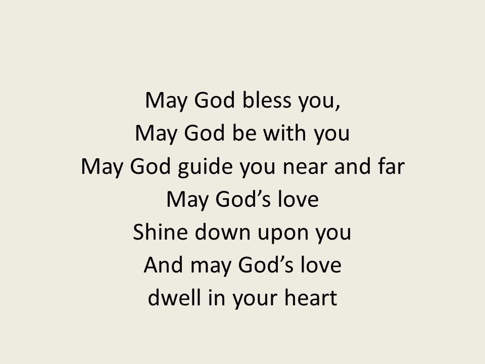 May God bless you, May God be with you May God guide you near and far May God's love Shine down upon you And may God's love dwell in your heart