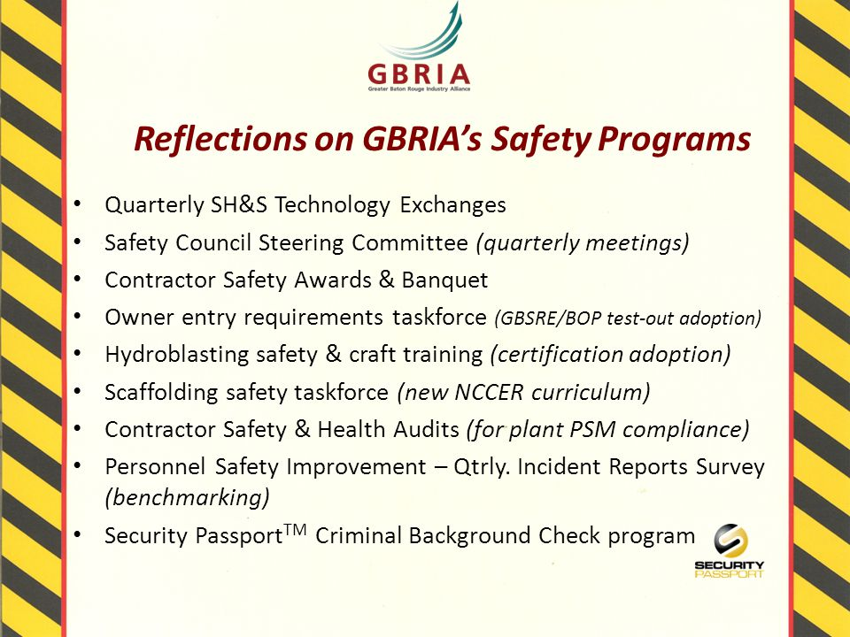 Reflections on GBRIA's Safety Programs Quarterly SH&S Technology Exchanges Safety Council Steering Committee (quarterly meetings) Contractor Safety Awards & Banquet Owner entry requirements taskforce (GBSRE/BOP test-out adoption) Hydroblasting safety & craft training (certification adoption) Scaffolding safety taskforce (new NCCER curriculum) Contractor Safety & Health Audits (for plant PSM compliance) Personnel Safety Improvement – Qtrly.