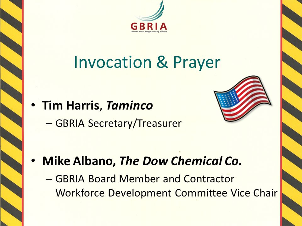 Invocation & Prayer Tim Harris, Taminco – GBRIA Secretary/Treasurer Mike Albano, The Dow Chemical Co.