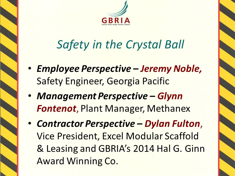 Safety in the Crystal Ball Employee Perspective – Jeremy Noble, Safety Engineer, Georgia Pacific Management Perspective – Glynn Fontenot, Plant Manager, Methanex Contractor Perspective – Dylan Fulton, Vice President, Excel Modular Scaffold & Leasing and GBRIA's 2014 Hal G.