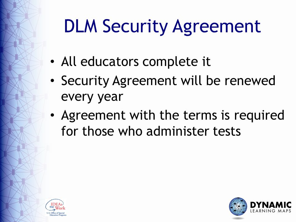 DLM Security Agreement All educators complete it Security Agreement will be renewed every year Agreement with the terms is required for those who admi