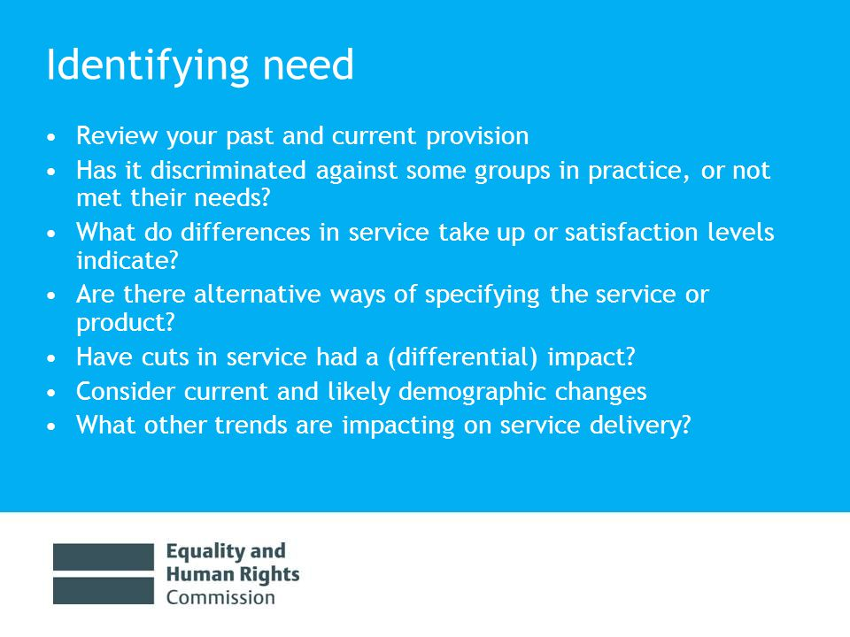 Identifying need Consider the whole range of protected characteristics – don't assume 'one size fits all' Remember there is diversity within each protected group e.g.
