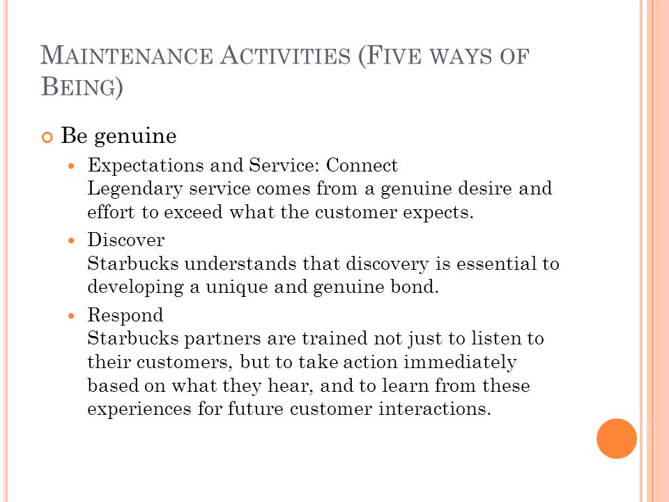 M AINTENANCE A CTIVITIES (F IVE WAYS OF B EING ) Be genuine Expectations and Service: Connect Legendary service comes from a genuine desire and effort