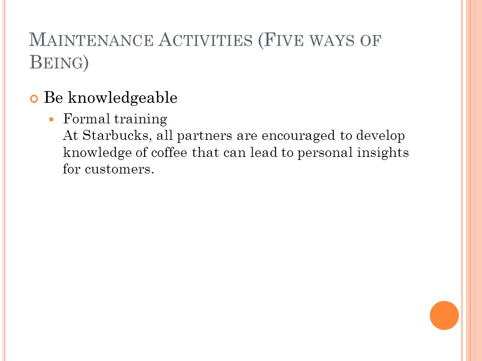 M AINTENANCE A CTIVITIES (F IVE WAYS OF B EING ) Be knowledgeable Formal training At Starbucks, all partners are encouraged to develop knowledge of co