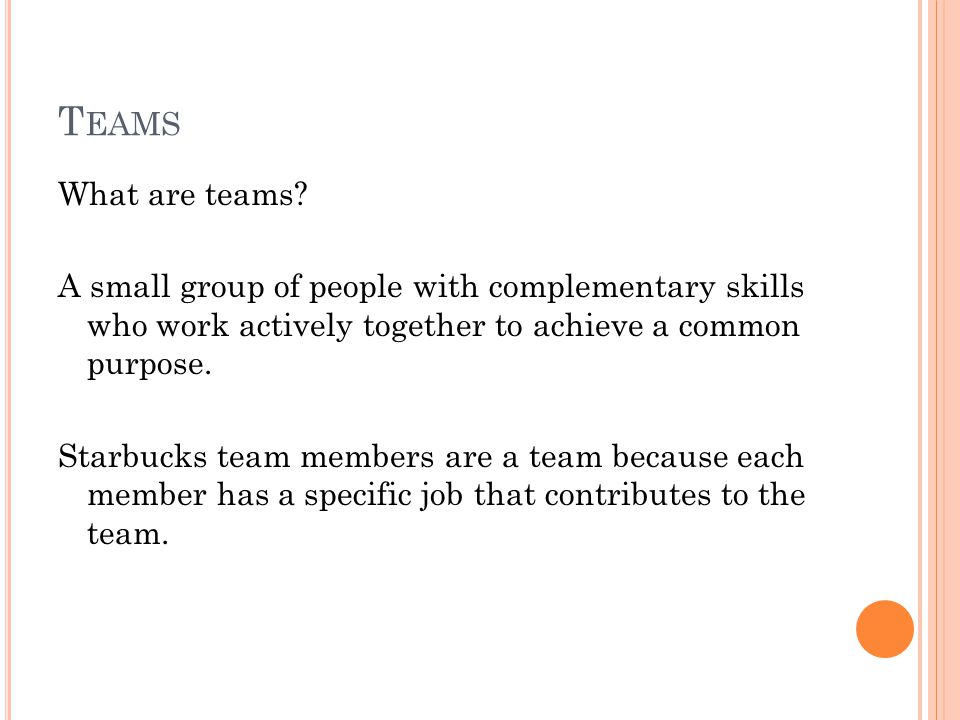 T EAMS What are teams? A small group of people with complementary skills who work actively together to achieve a common purpose. Starbucks team member
