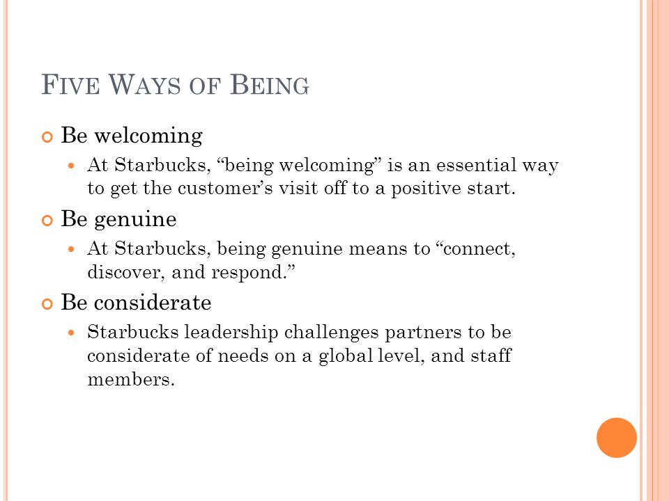 "F IVE W AYS OF B EING Be welcoming At Starbucks, ""being welcoming"" is an essential way to get the customer's visit off to a positive start. Be genuine"