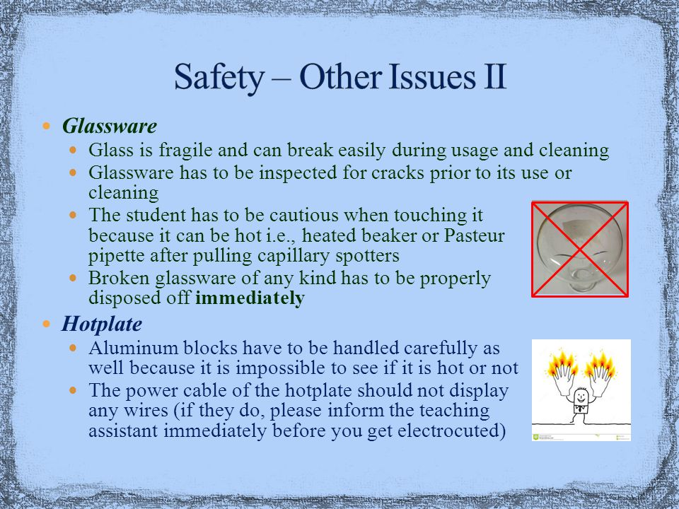 Glassware Glass is fragile and can break easily during usage and cleaning Glassware has to be inspected for cracks prior to its use or cleaning The student has to be cautious when touching it because it can be hot i.e., heated beaker or Pasteur pipette after pulling capillary spotters Broken glassware of any kind has to be properly disposed off immediately Hotplate Aluminum blocks have to be handled carefully as well because it is impossible to see if it is hot or not The power cable of the hotplate should not display any wires (if they do, please inform the teaching assistant immediately before you get electrocuted)