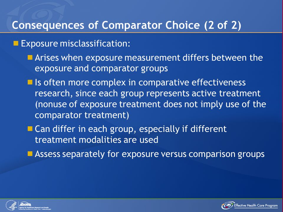  Exposure misclassification:  Arises when exposure measurement differs between the exposure and comparator groups  Is often more complex in comparative effectiveness research, since each group represents active treatment (nonuse of exposure treatment does not imply use of the comparator treatment)  Can differ in each group, especially if different treatment modalities are used  Assess separately for exposure versus comparison groups Consequences of Comparator Choice (2 of 2)