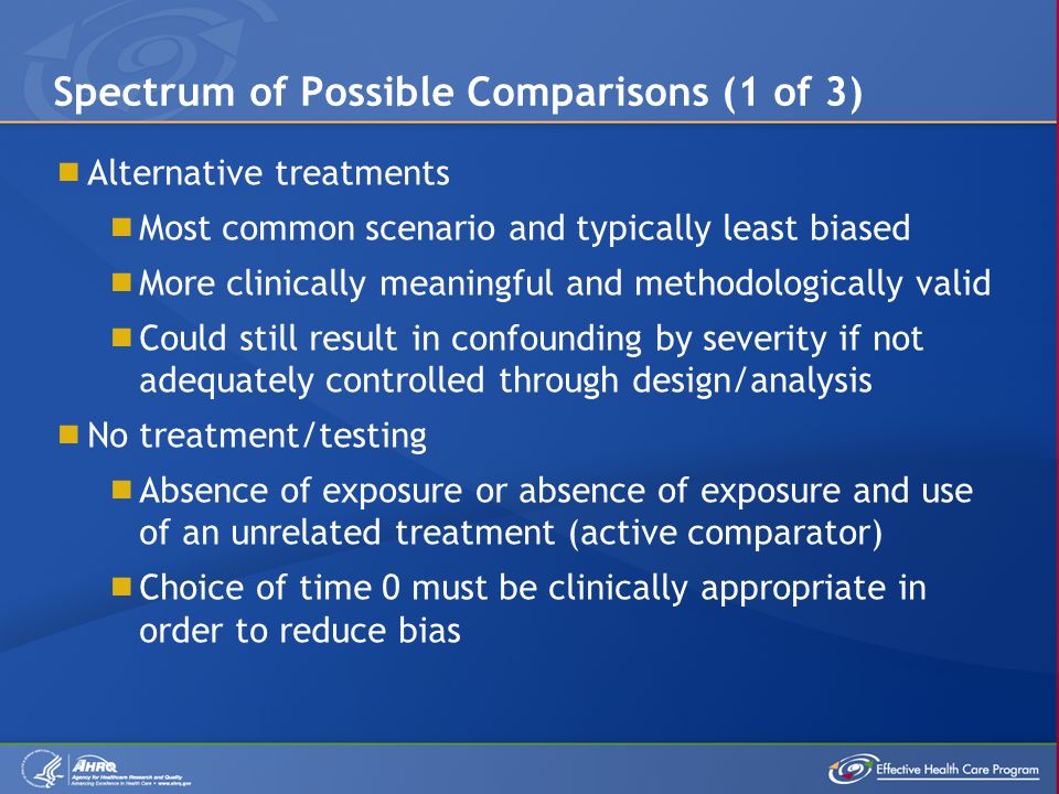 Spectrum of Possible Comparisons (1 of 3)  Alternative treatments  Most common scenario and typically least biased  More clinically meaningful and