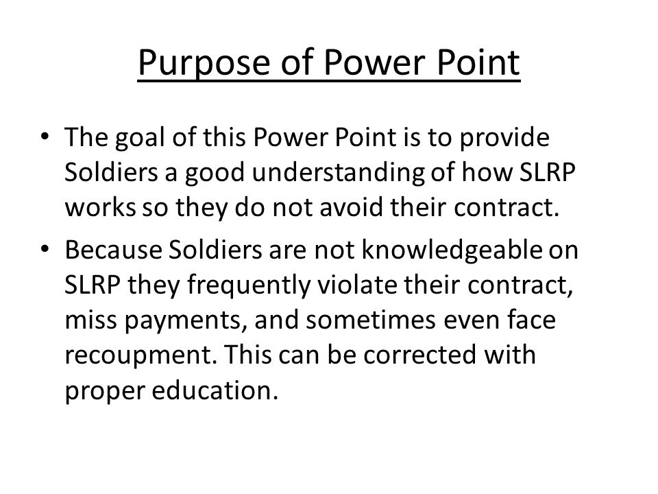 Purpose of Power Point The goal of this Power Point is to provide Soldiers a good understanding of how SLRP works so they do not avoid their contract.