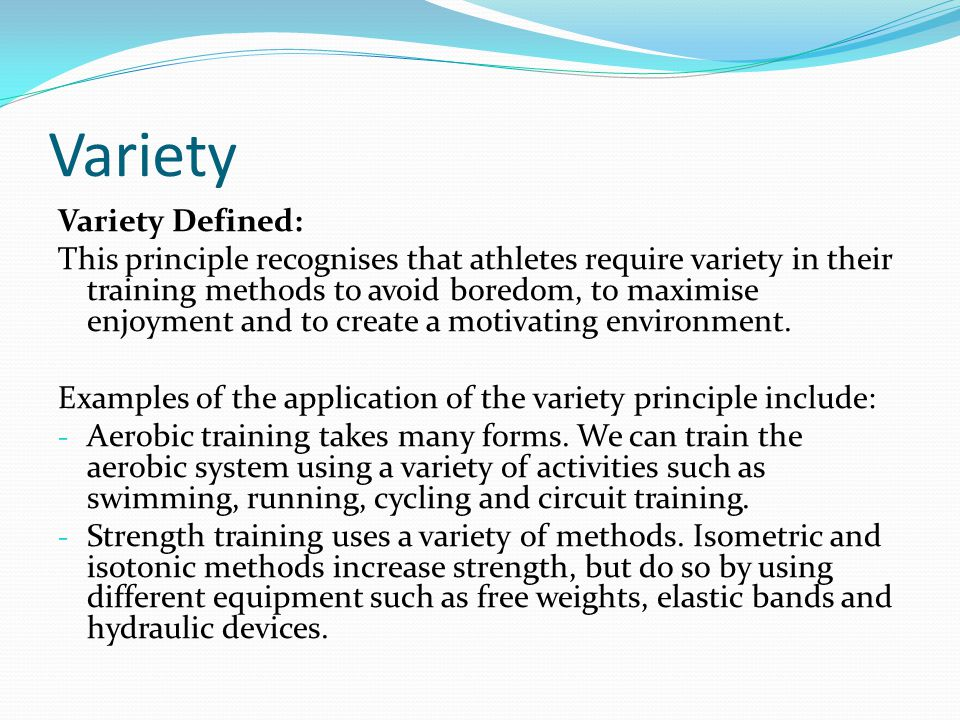Variety Variety Defined: This principle recognises that athletes require variety in their training methods to avoid boredom, to maximise enjoyment and
