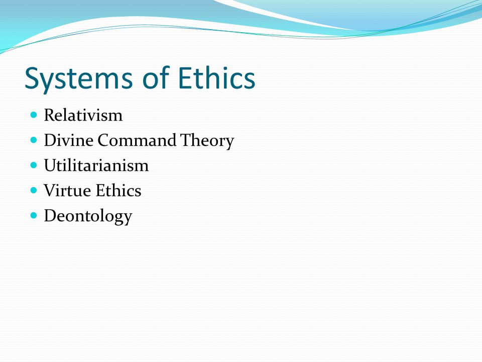 Systems of Ethics Relativism Divine Command Theory Utilitarianism Virtue Ethics Deontology