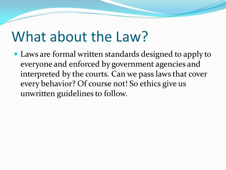 What about the Law? Laws are formal written standards designed to apply to everyone and enforced by government agencies and interpreted by the courts.