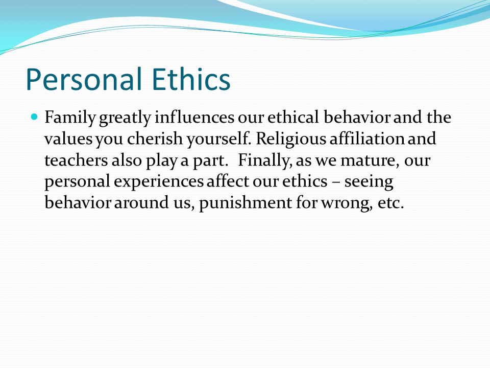 Personal Ethics Family greatly influences our ethical behavior and the values you cherish yourself. Religious affiliation and teachers also play a par