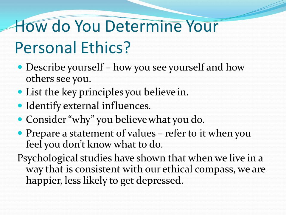 How do You Determine Your Personal Ethics? Describe yourself – how you see yourself and how others see you. List the key principles you believe in. Id