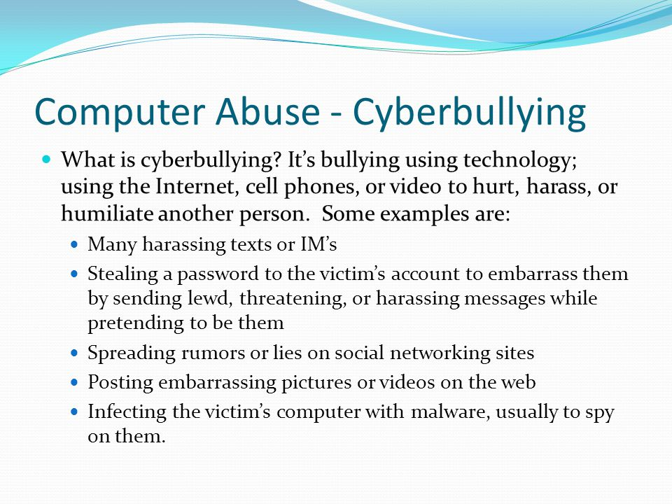 Computer Abuse - Cyberbullying What is cyberbullying? It's bullying using technology; using the Internet, cell phones, or video to hurt, harass, or hu