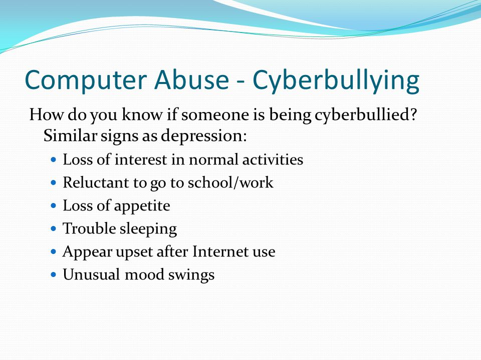Computer Abuse - Cyberbullying How do you know if someone is being cyberbullied? Similar signs as depression: Loss of interest in normal activities Re