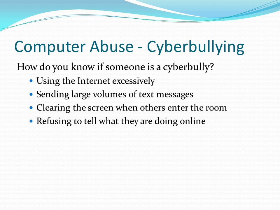 Computer Abuse - Cyberbullying How do you know if someone is a cyberbully? Using the Internet excessively Sending large volumes of text messages Clear