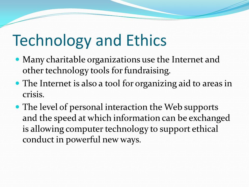 Technology and Ethics Many charitable organizations use the Internet and other technology tools for fundraising. The Internet is also a tool for organ