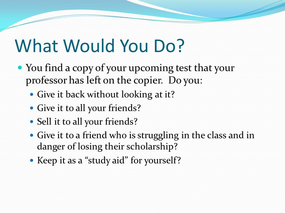 What Would You Do? You find a copy of your upcoming test that your professor has left on the copier. Do you: Give it back without looking at it? Give