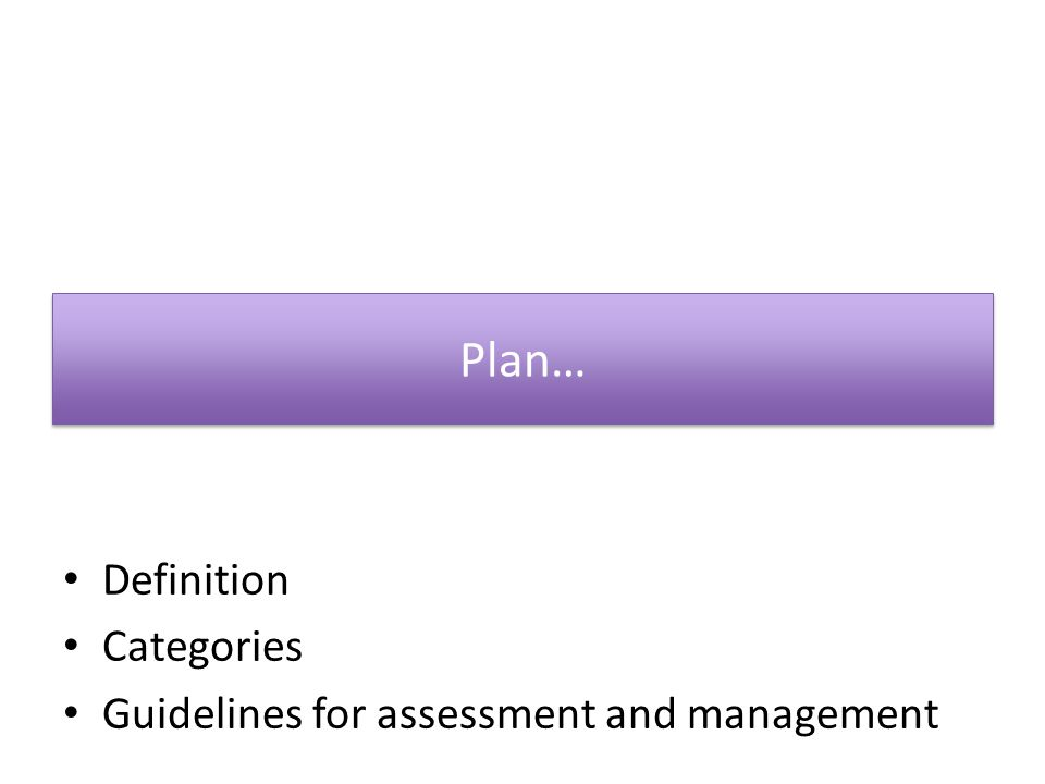 Plan… Definition Categories Guidelines for assessment and management