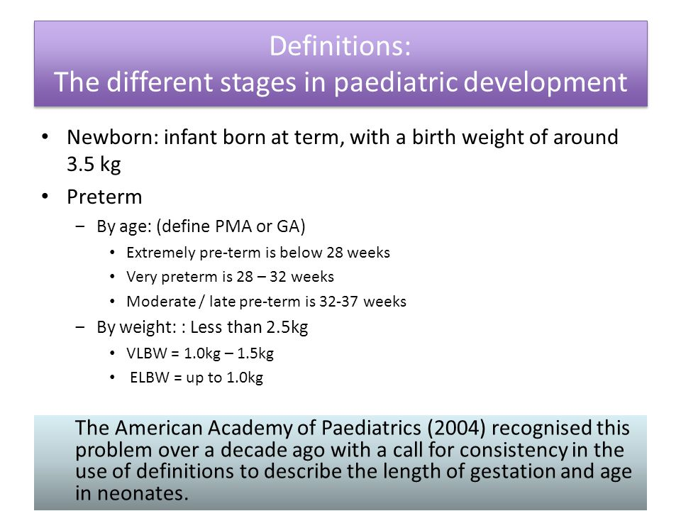 Neonate: a baby who is aged 28 days and below Infants: under 2 years of age Children: under 18 years of age Definitions: The different stages in paediatric development Definitions: The different stages in paediatric development The American Academy of Paediatrics (2004) recognised this problem over a decade ago with a call for consistency in the use of definitions to describe the length of gestation and age in neonates.