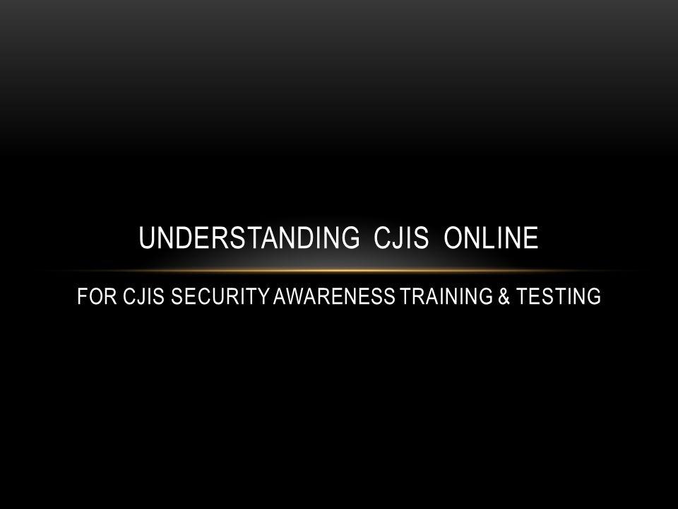 UNDERSTANDING CJIS ONLINE FOR CJIS SECURITY AWARENESS TRAINING & TESTING