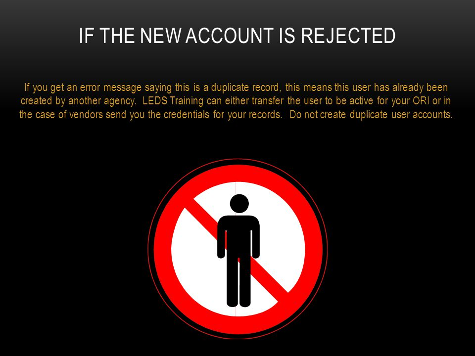 IF THE NEW ACCOUNT IS REJECTED If you get an error message saying this is a duplicate record, this means this user has already been created by another