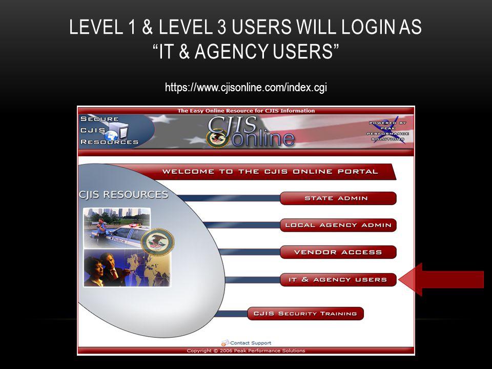 "LEVEL 1 & LEVEL 3 USERS WILL LOGIN AS ""IT & AGENCY USERS"" https://www.cjisonline.com/index.cgi"