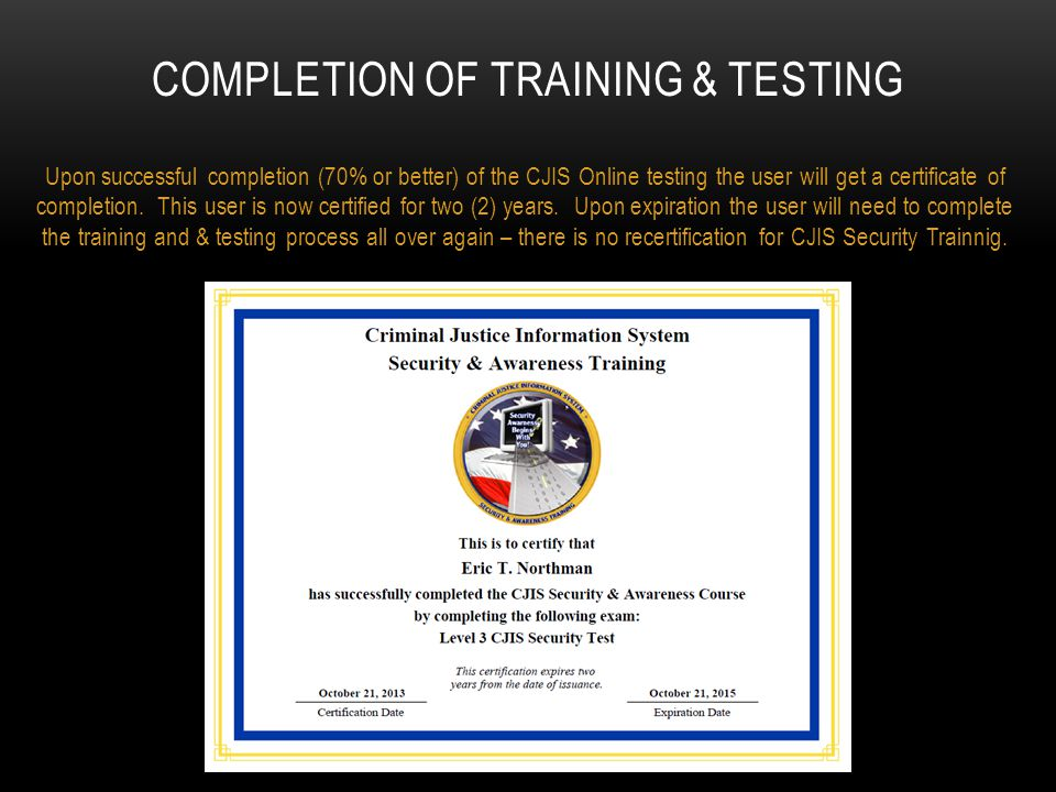 COMPLETION OF TRAINING & TESTING Upon successful completion (70% or better) of the CJIS Online testing the user will get a certificate of completion.