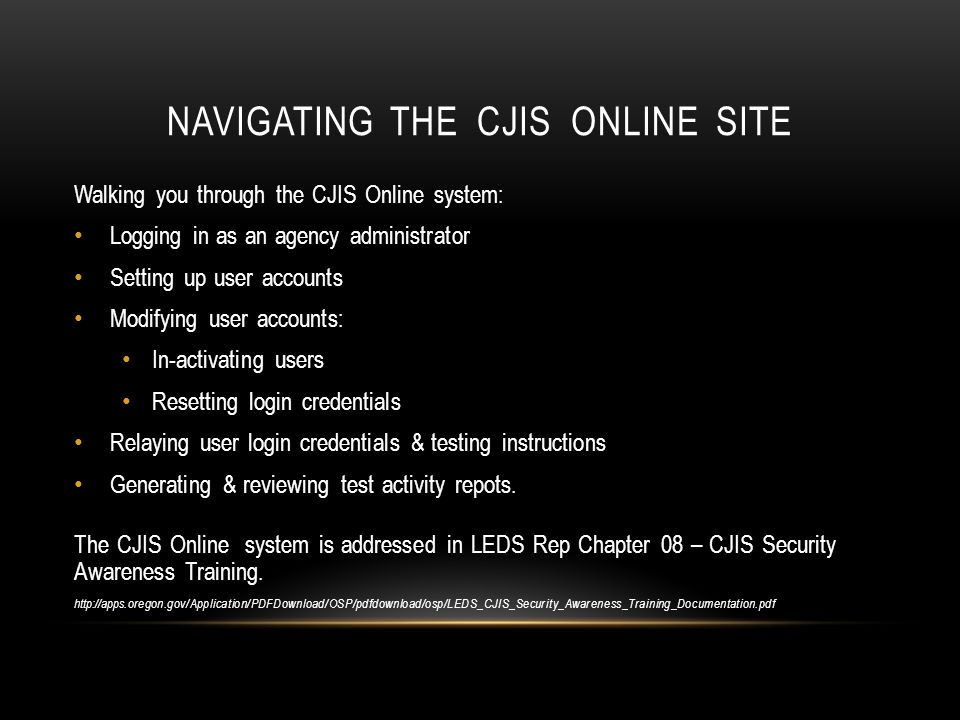NAVIGATING THE CJIS ONLINE SITE Walking you through the CJIS Online system: Logging in as an agency administrator Setting up user accounts Modifying u