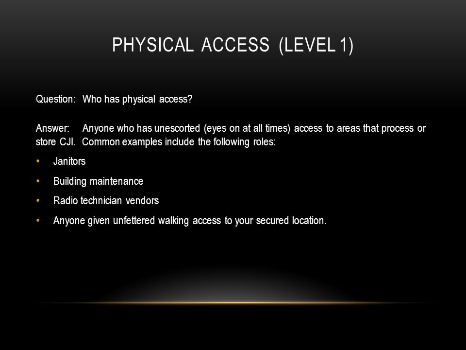 PHYSICAL ACCESS (LEVEL 1) Question:Who has physical access? Answer:Anyone who has unescorted (eyes on at all times) access to areas that process or st