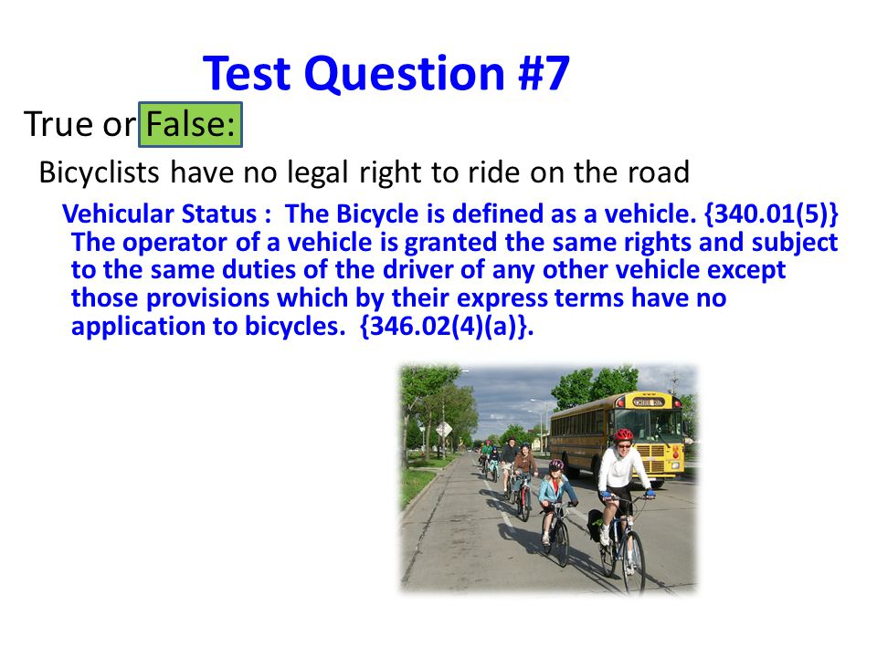 Test Question #7 True or False: Bicyclists have no legal right to ride on the road Vehicular Status : The Bicycle is defined as a vehicle.