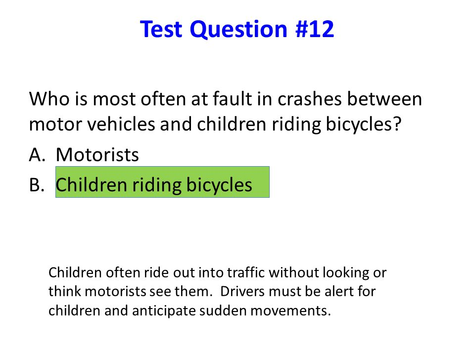 Test Question #12 Who is most often at fault in crashes between motor vehicles and children riding bicycles.