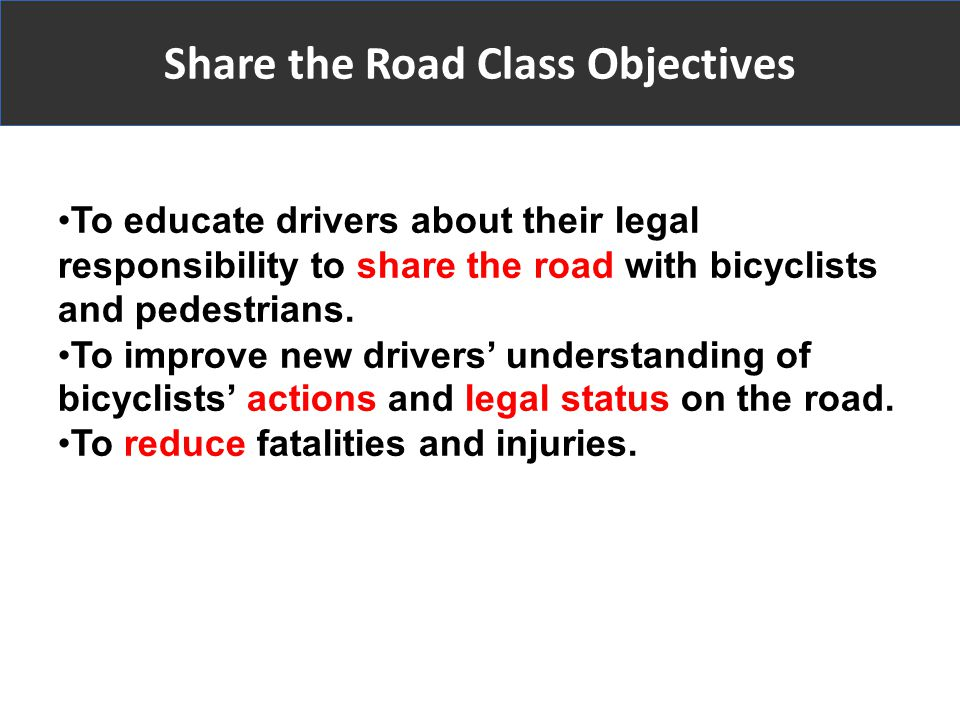 To educate drivers about their legal responsibility to share the road with bicyclists and pedestrians.