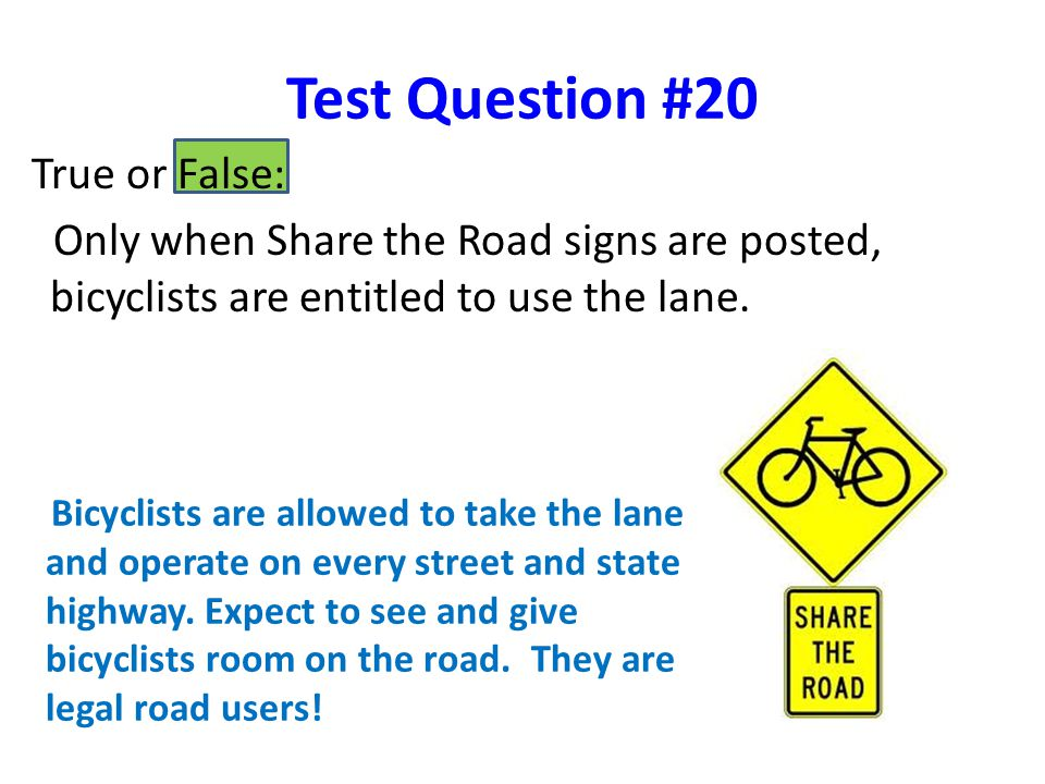Test Question #20 True or False: Only when Share the Road signs are posted, bicyclists are entitled to use the lane.