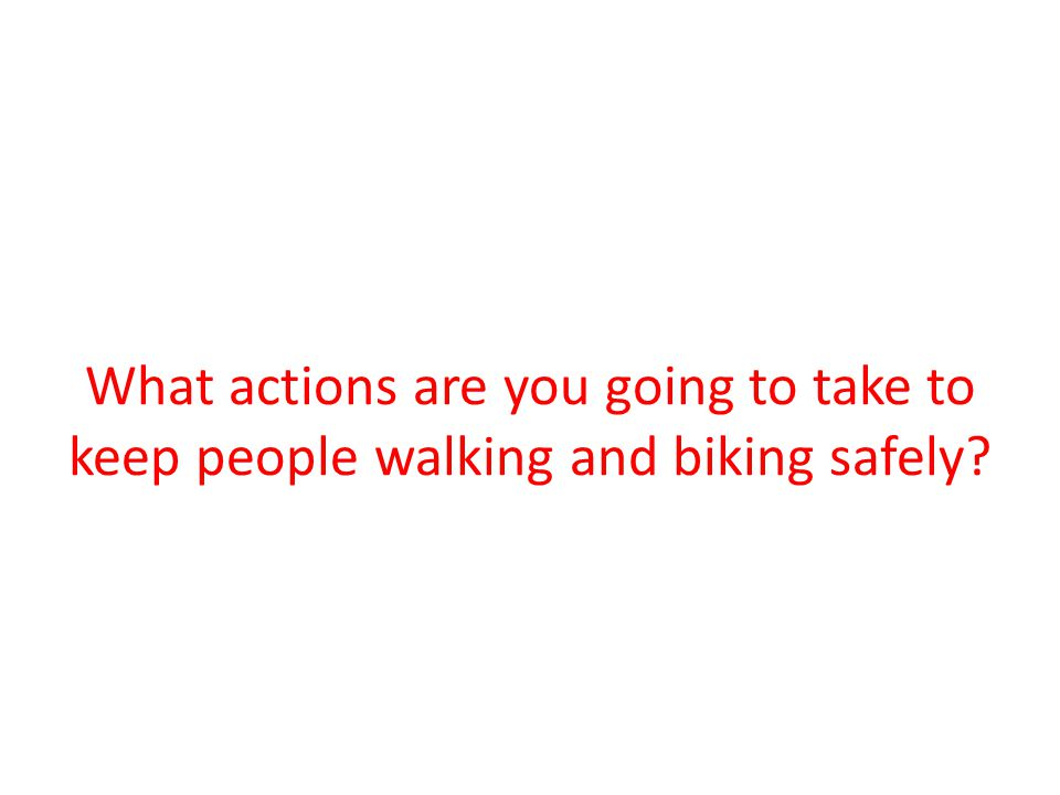 What actions are you going to take to keep people walking and biking safely?