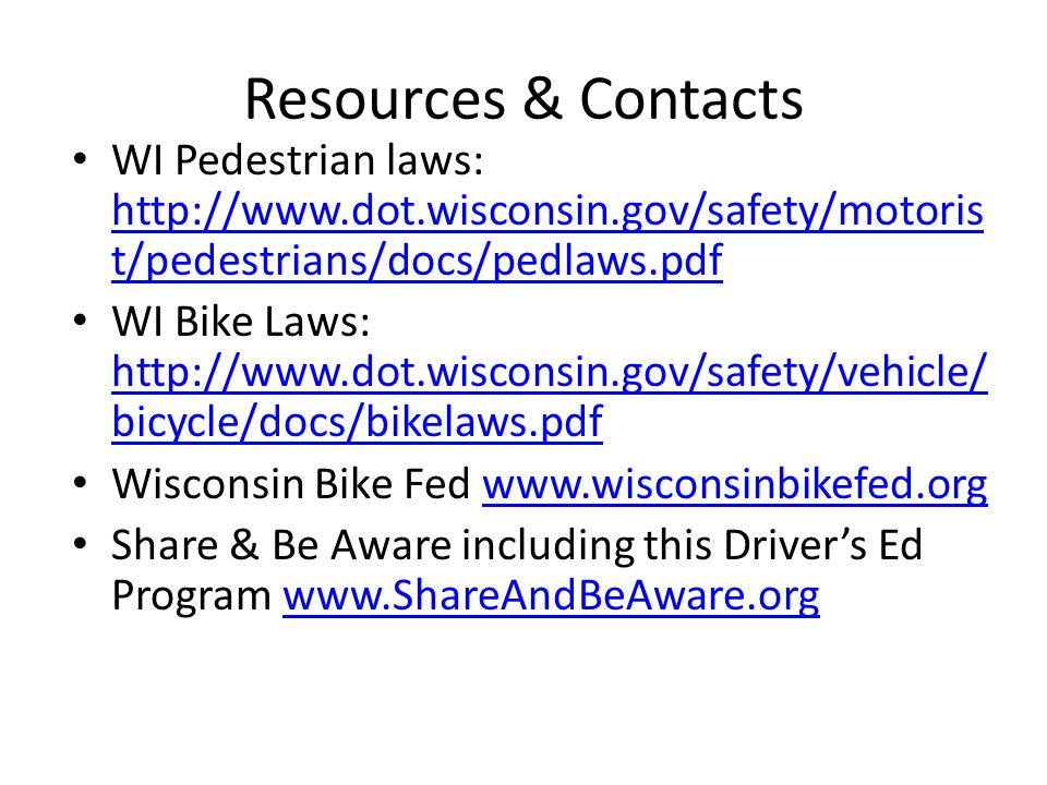 Resources & Contacts WI Pedestrian laws: http://www.dot.wisconsin.gov/safety/motoris t/pedestrians/docs/pedlaws.pdf http://www.dot.wisconsin.gov/safety/motoris t/pedestrians/docs/pedlaws.pdf WI Bike Laws: http://www.dot.wisconsin.gov/safety/vehicle/ bicycle/docs/bikelaws.pdf http://www.dot.wisconsin.gov/safety/vehicle/ bicycle/docs/bikelaws.pdf Wisconsin Bike Fed www.wisconsinbikefed.orgwww.wisconsinbikefed.org Share & Be Aware including this Driver's Ed Program www.ShareAndBeAware.orgwww.ShareAndBeAware.org