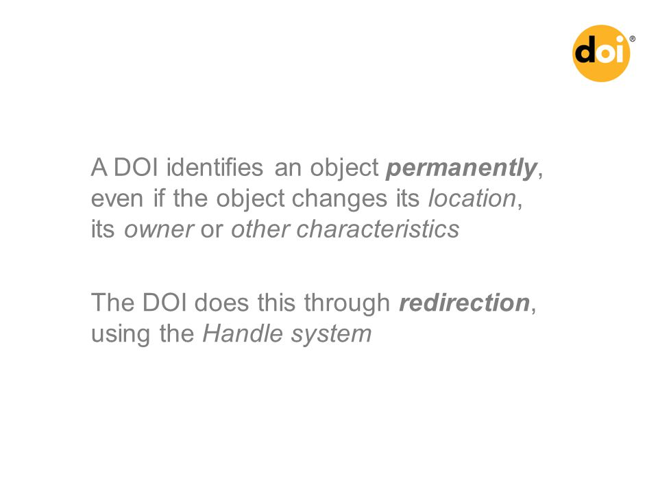 A DOI identifies an object permanently, even if the object changes its location, its owner or other characteristics The DOI does this through redirection, using the Handle system