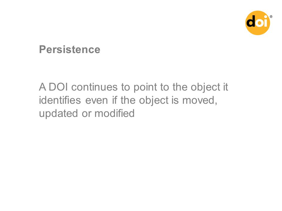 A DOI continues to point to the object it identifies even if the object is moved, updated or modified Persistence