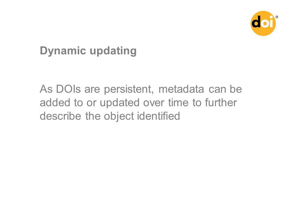 As DOIs are persistent, metadata can be added to or updated over time to further describe the object identified Dynamic updating